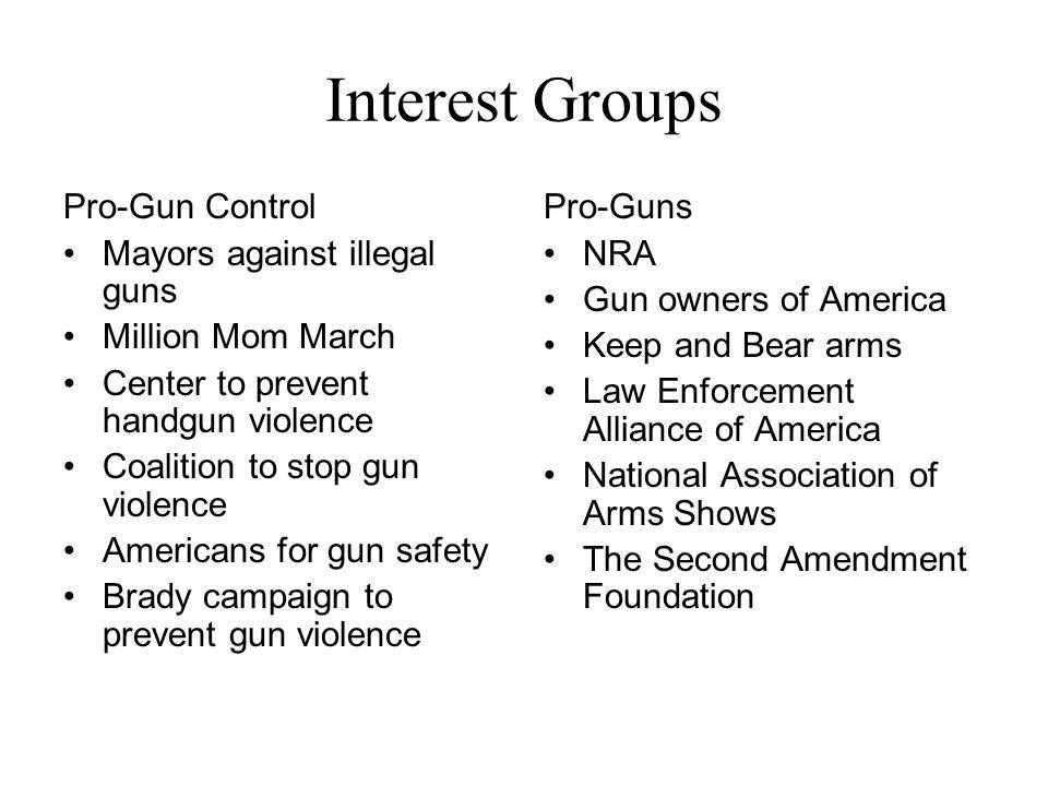 Interest Groups Pro-Gun Control Mayors against illegal guns Million Mom March Center to prevent handgun violence Coalition to stop gun violence Americ