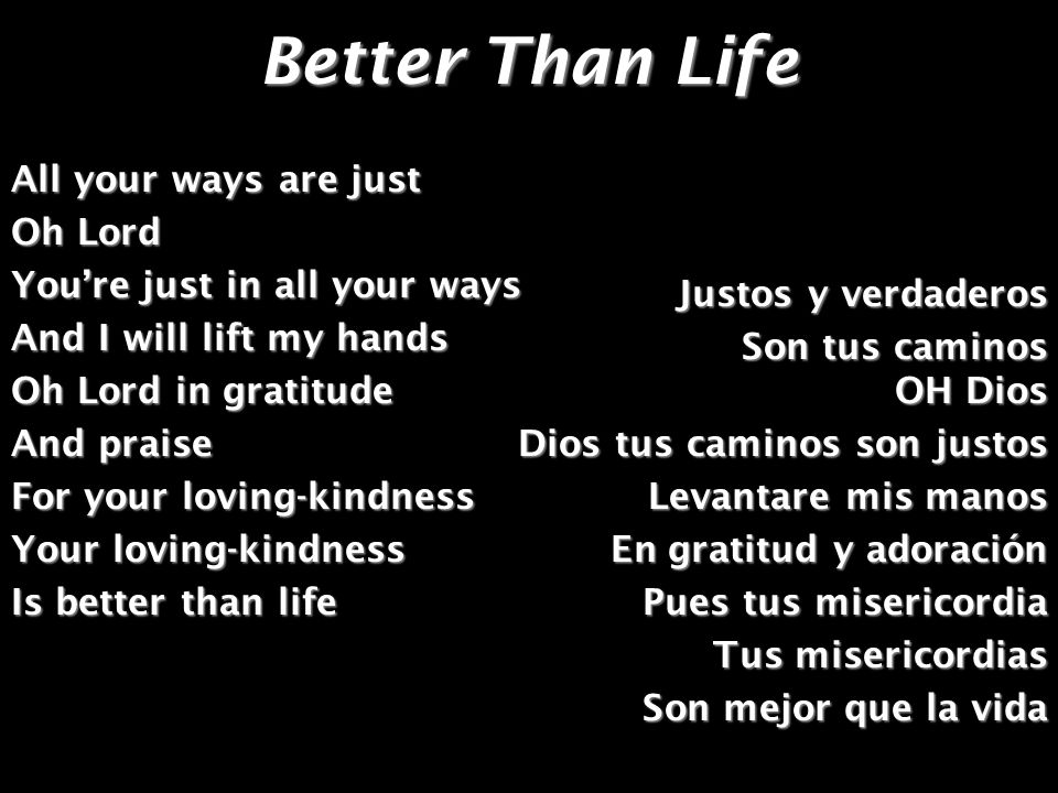 Better Than Life All your ways are just Oh Lord Youre just in all your ways And I will lift my hands Oh Lord in gratitude And praise For your loving-k