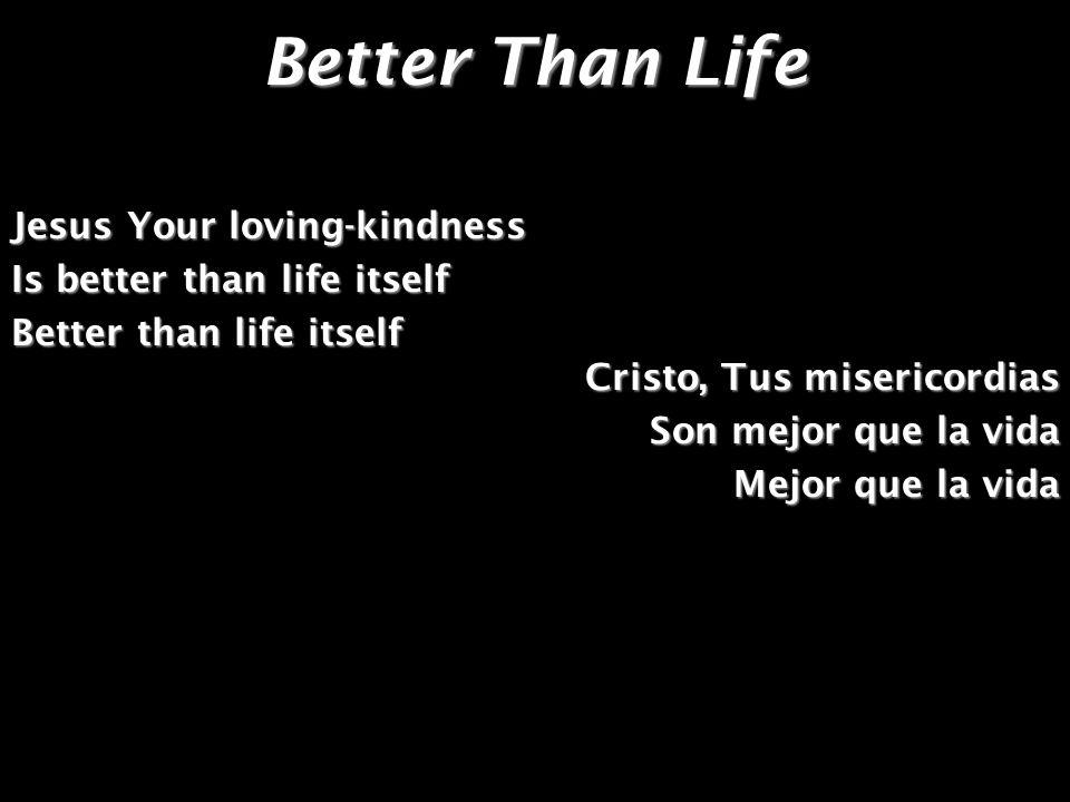 Better Than Life Jesus Your loving-kindness Is better than life itself Better than life itself Cristo, Tus misericordias Son mejor que la vida Mejor q