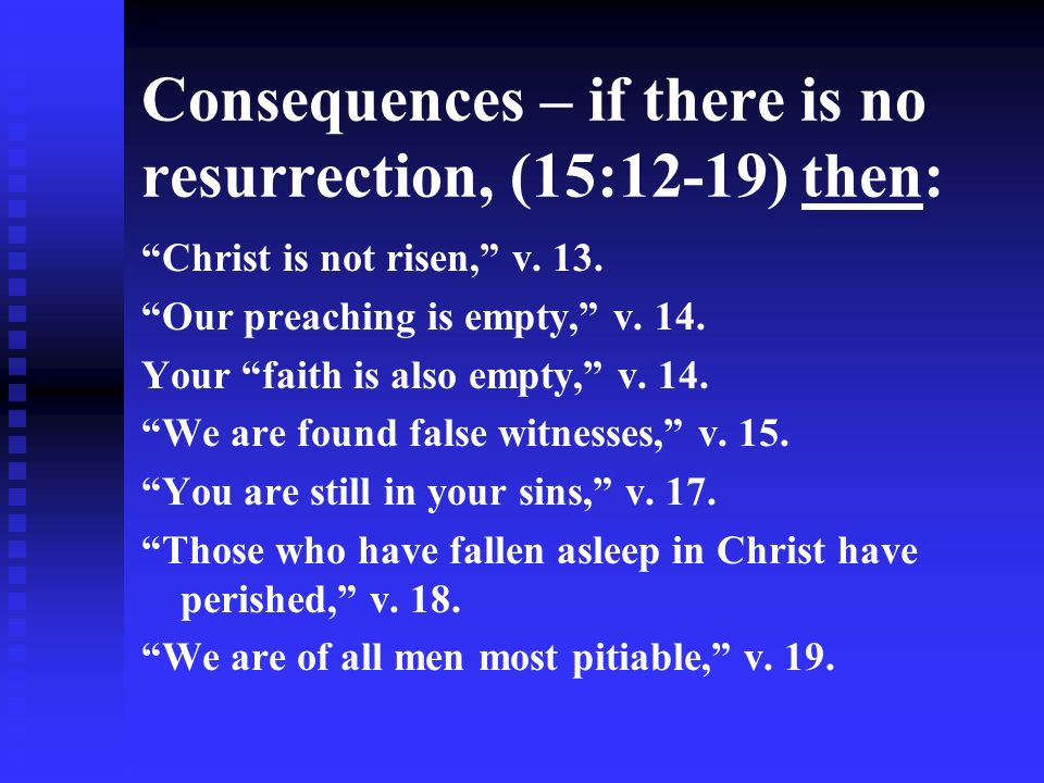 Consequences – if there is no resurrection, (15:12-19) then: Christ is not risen, v. 13. Our preaching is empty, v. 14. Your faith is also empty, v. 1