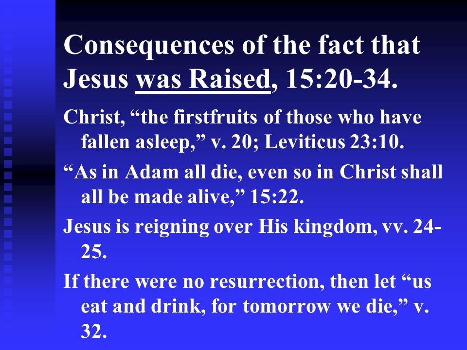 Consequences of the fact that Jesus was Raised, 15:20-34. Christ, the firstfruits of those who have fallen asleep, v. 20; Leviticus 23:10. As in Adam