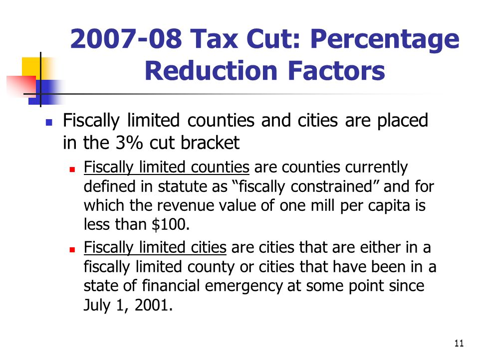 11 2007-08 Tax Cut: Percentage Reduction Factors Fiscally limited counties and cities are placed in the 3% cut bracket Fiscally limited counties are counties currently defined in statute as fiscally constrained and for which the revenue value of one mill per capita is less than $100.