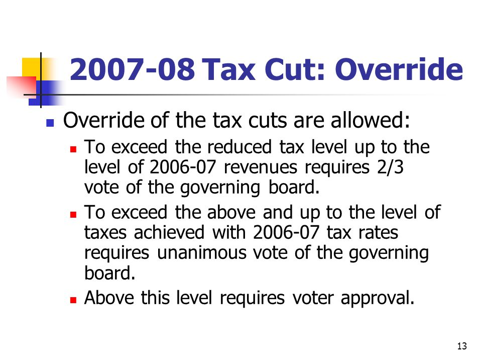 13 2007-08 Tax Cut: Override Override of the tax cuts are allowed: To exceed the reduced tax level up to the level of 2006-07 revenues requires 2/3 vote of the governing board.