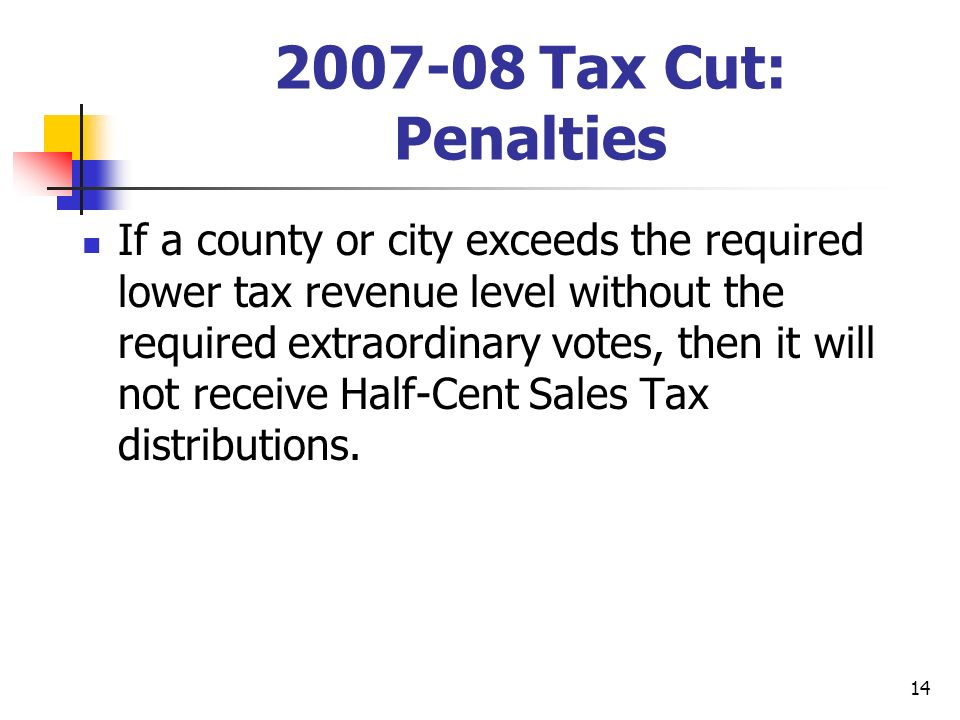 14 2007-08 Tax Cut: Penalties If a county or city exceeds the required lower tax revenue level without the required extraordinary votes, then it will not receive Half-Cent Sales Tax distributions.
