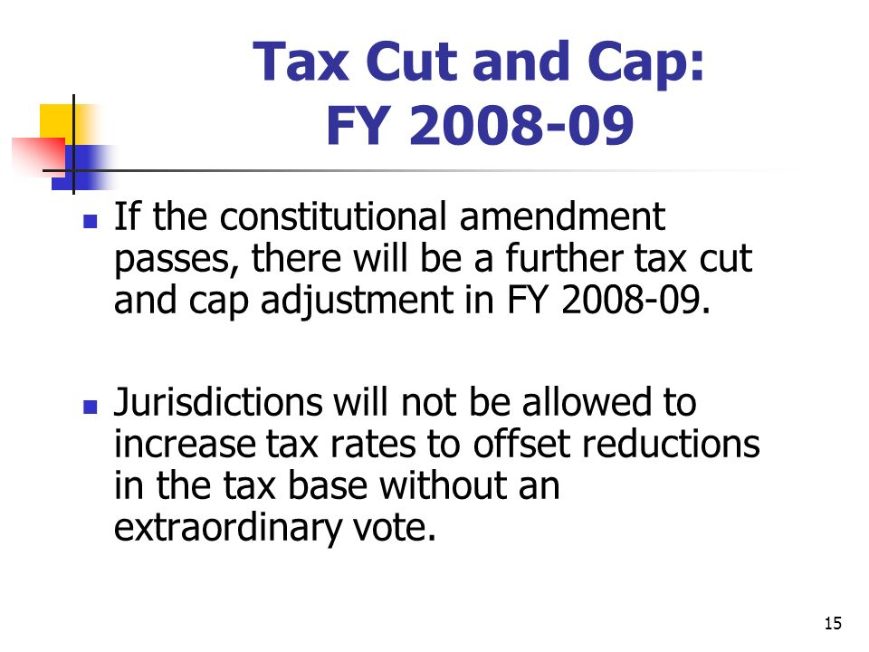 15 Tax Cut and Cap: FY 2008-09 If the constitutional amendment passes, there will be a further tax cut and cap adjustment in FY 2008-09.