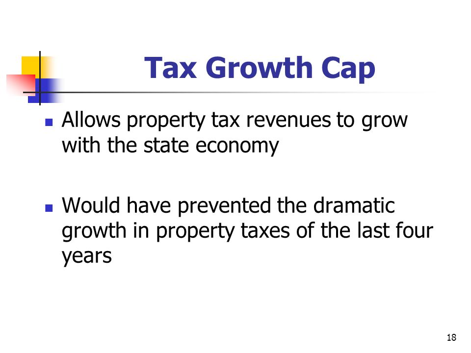 18 Tax Growth Cap Allows property tax revenues to grow with the state economy Would have prevented the dramatic growth in property taxes of the last four years