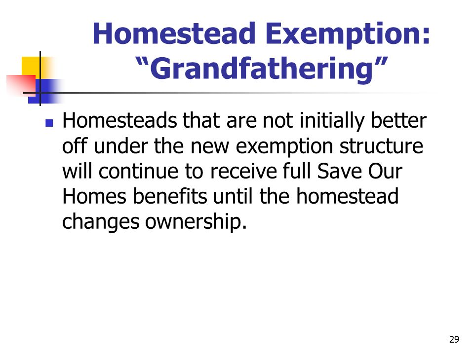 29 Homestead Exemption: Grandfathering Homesteads that are not initially better off under the new exemption structure will continue to receive full Save Our Homes benefits until the homestead changes ownership.
