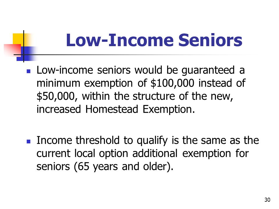 30 Low-Income Seniors Low-income seniors would be guaranteed a minimum exemption of $100,000 instead of $50,000, within the structure of the new, increased Homestead Exemption.