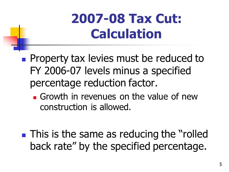 5 2007-08 Tax Cut: Calculation Property tax levies must be reduced to FY 2006-07 levels minus a specified percentage reduction factor.