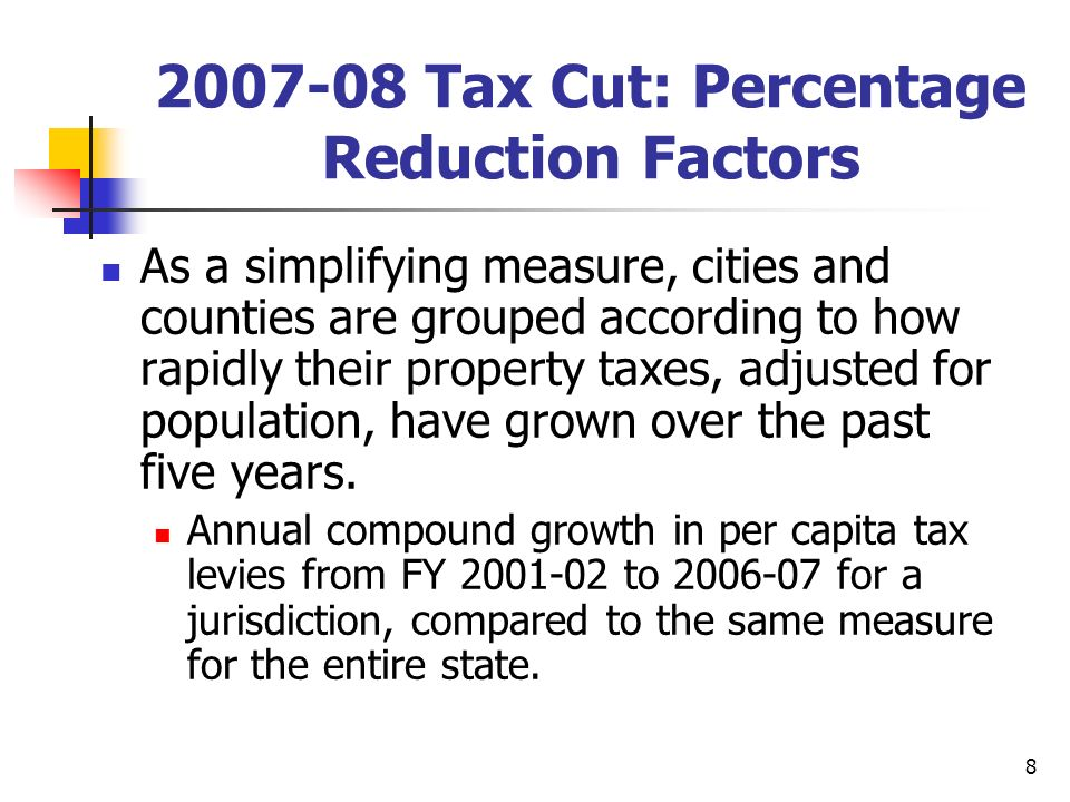 9 2007-08 Tax Cut: Percentage Reduction Factors Based on this comparison--one for cities and one for counties--governments were placed in different groups, each with a different percentage reduction factor.