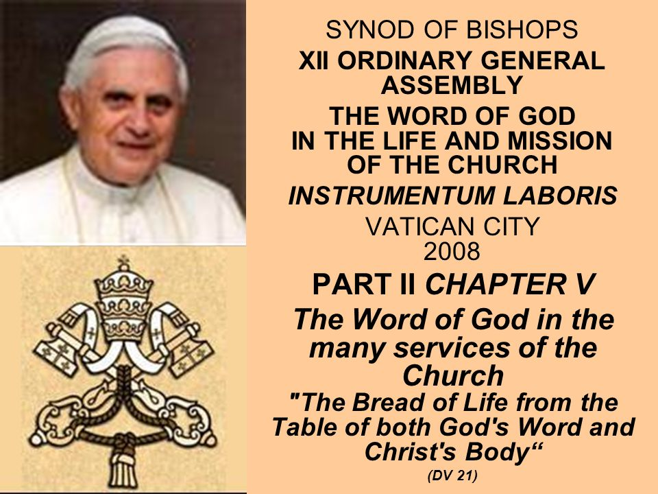 SYNOD OF BISHOPS XII ORDINARY GENERAL ASSEMBLY THE WORD OF GOD IN THE LIFE AND MISSION OF THE CHURCH INSTRUMENTUM LABORIS VATICAN CITY 2008 PART II CHAPTER V The Word of God in the many services of the Church The Bread of Life from the Table of both God s Word and Christ s Body (DV 21)