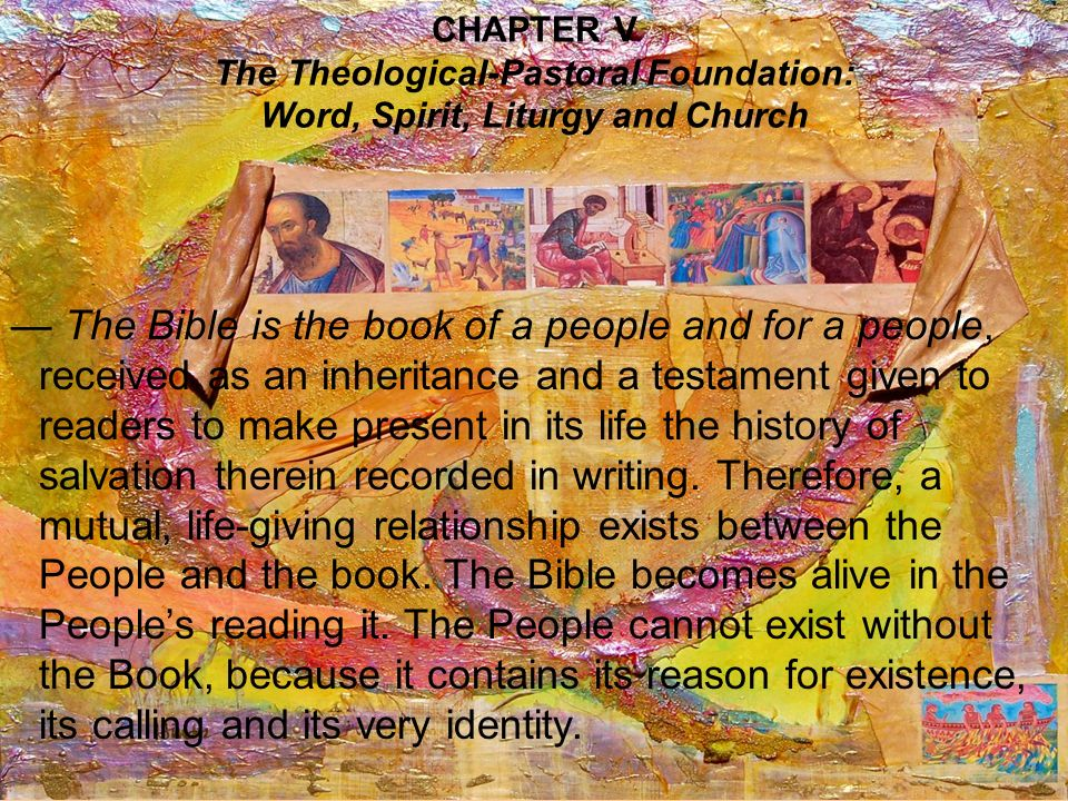 CHAPTER V The Theological-Pastoral Foundation: Word, Spirit, Liturgy and Church The Bible is the book of a people and for a people, received as an inheritance and a testament given to readers to make present in its life the history of salvation therein recorded in writing.