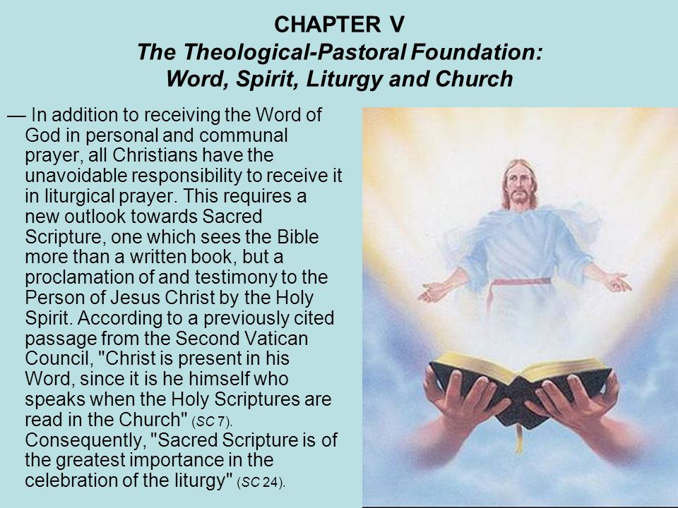 CHAPTER V The Theological-Pastoral Foundation: Word, Spirit, Liturgy and Church In addition to receiving the Word of God in personal and communal prayer, all Christians have the unavoidable responsibility to receive it in liturgical prayer.