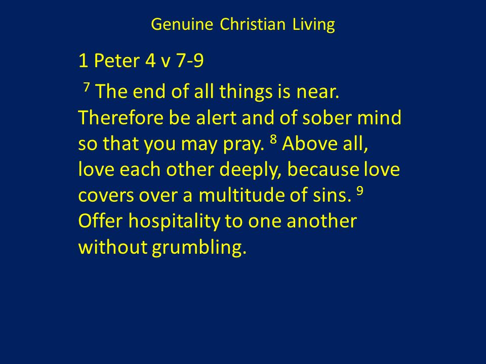 1 Peter 4 v 7-9 7 The end of all things is near. Therefore be alert and of sober mind so that you may pray. 8 Above all, love each other deeply, becau