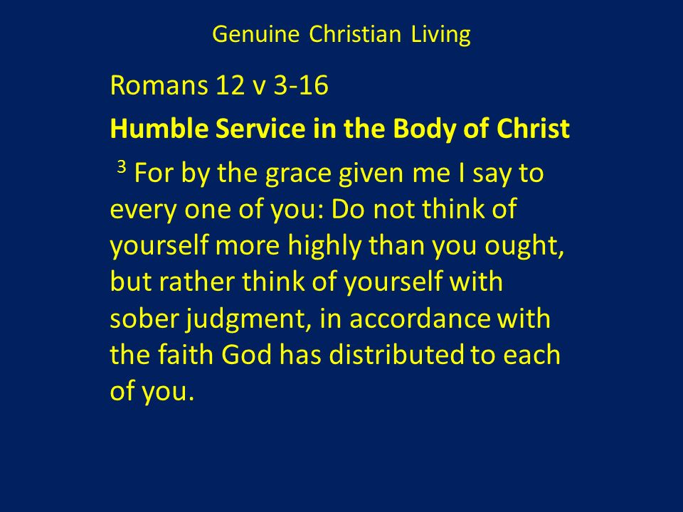 Romans 12 v 3-16 Humble Service in the Body of Christ 3 For by the grace given me I say to every one of you: Do not think of yourself more highly than