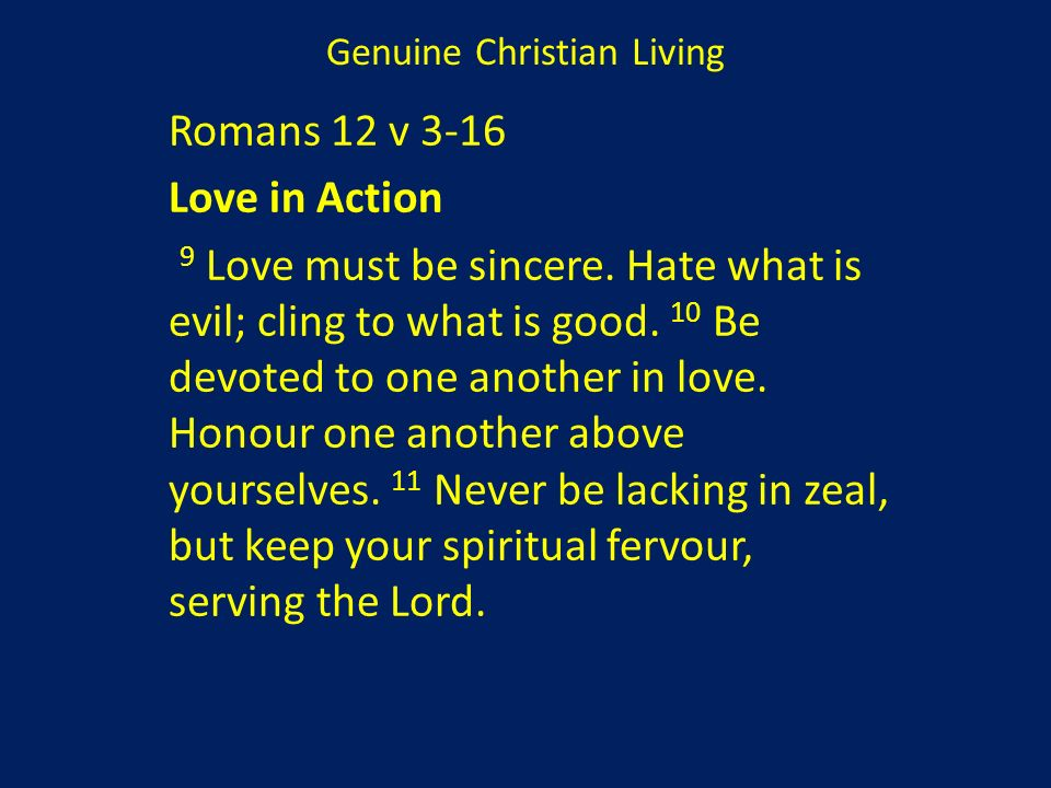 Genuine Christian Living Romans 12 v 3-16 Love in Action 9 Love must be sincere. Hate what is evil; cling to what is good. 10 Be devoted to one anothe