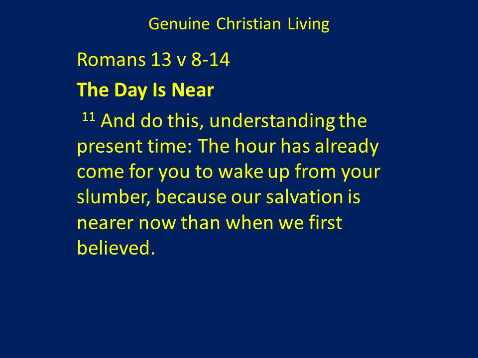 Romans 13 v 8-14 The Day Is Near 11 And do this, understanding the present time: The hour has already come for you to wake up from your slumber, becau