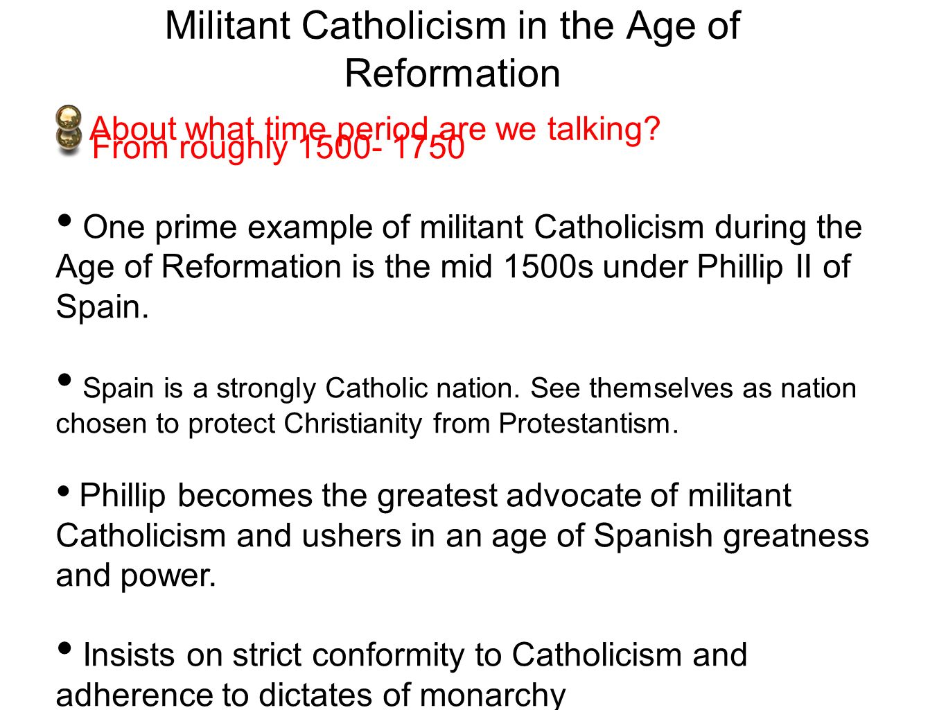 Militant Catholicism in the Age of Reformation From roughly 1500- 1750 One prime example of militant Catholicism during the Age of Reformation is the