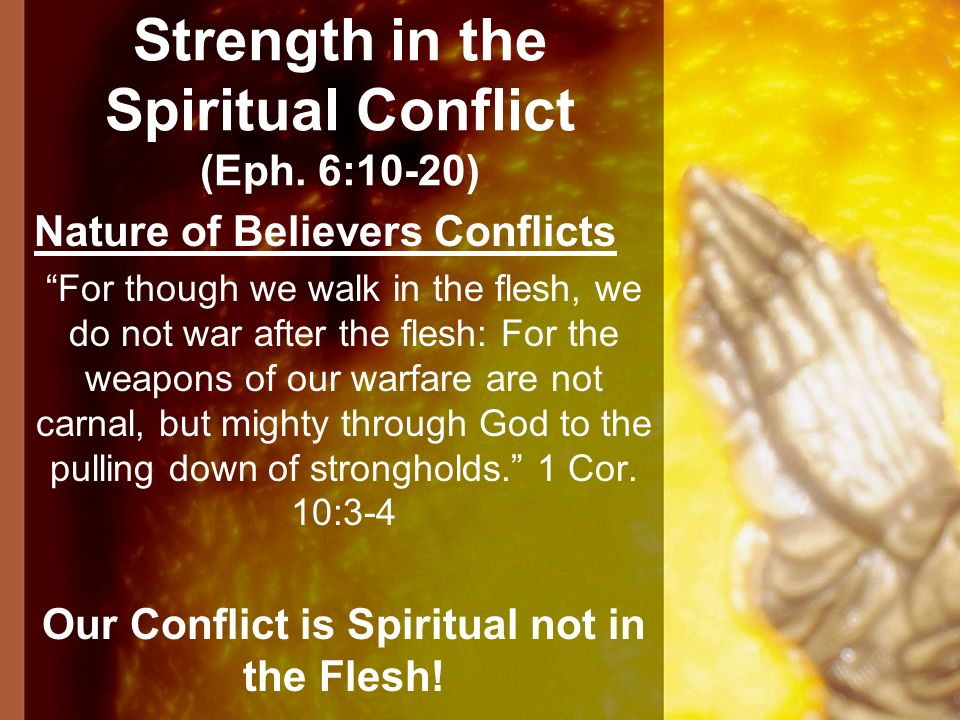 Strength in the Spiritual Conflict (Eph. 6:10-20) Nature of Believers Conflicts For though we walk in the flesh, we do not war after the flesh: For th