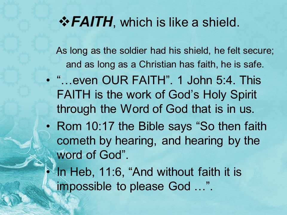 FAITH, which is like a shield. As long as the soldier had his shield, he felt secure; and as long as a Christian has faith, he is safe. …even OUR FAIT