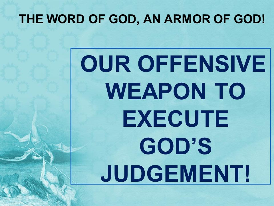 THE WORD OF GOD, AN ARMOR OF GOD! OUR OFFENSIVE WEAPON TO EXECUTE GODS JUDGEMENT!