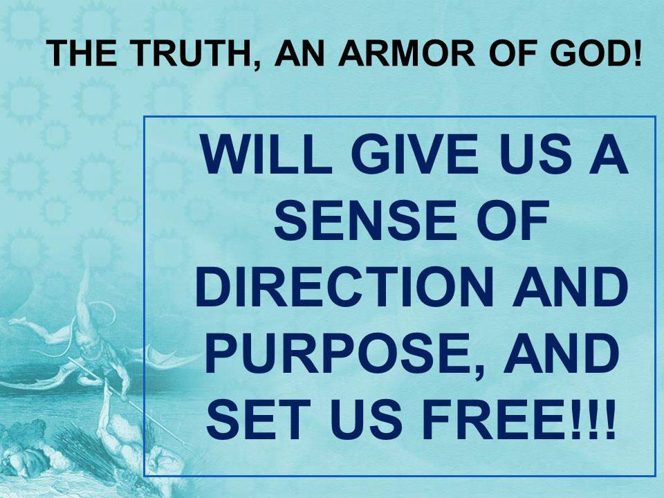THE TRUTH, AN ARMOR OF GOD! WILL GIVE US A SENSE OF DIRECTION AND PURPOSE, AND SET US FREE!!!