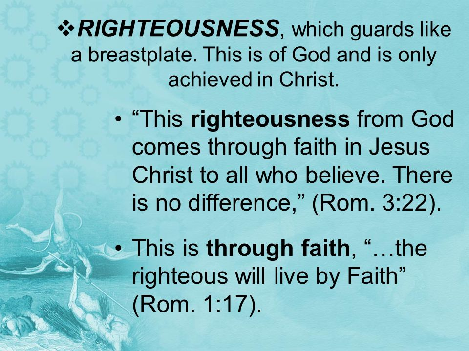 RIGHTEOUSNESS, which guards like a breastplate. This is of God and is only achieved in Christ. This righteousness from God comes through faith in Jesu