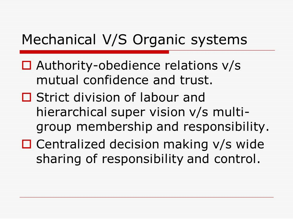 Mechanical V/S Organic systems Authority-obedience relations v/s mutual confidence and trust. Strict division of labour and hierarchical super vision