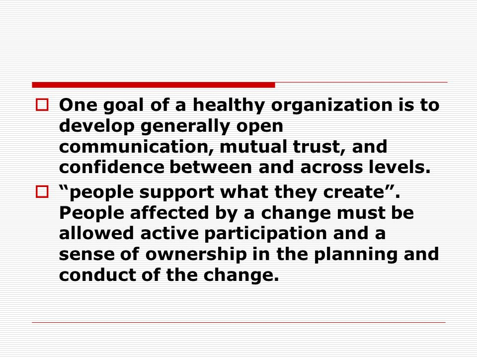One goal of a healthy organization is to develop generally open communication, mutual trust, and confidence between and across levels. people support