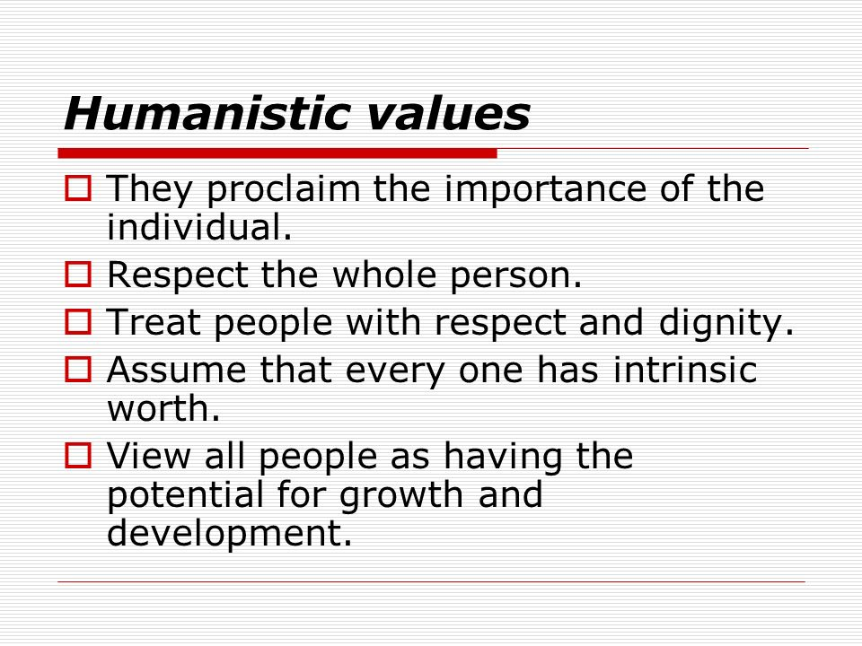Humanistic values They proclaim the importance of the individual. Respect the whole person. Treat people with respect and dignity. Assume that every o