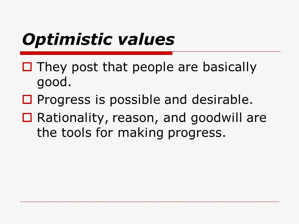 Optimistic values They post that people are basically good. Progress is possible and desirable. Rationality, reason, and goodwill are the tools for ma