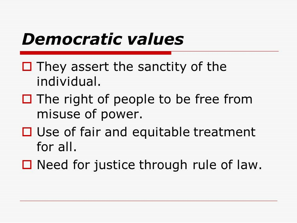 Democratic values They assert the sanctity of the individual. The right of people to be free from misuse of power. Use of fair and equitable treatment