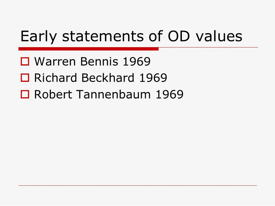 Early statements of OD values Warren Bennis 1969 Richard Beckhard 1969 Robert Tannenbaum 1969