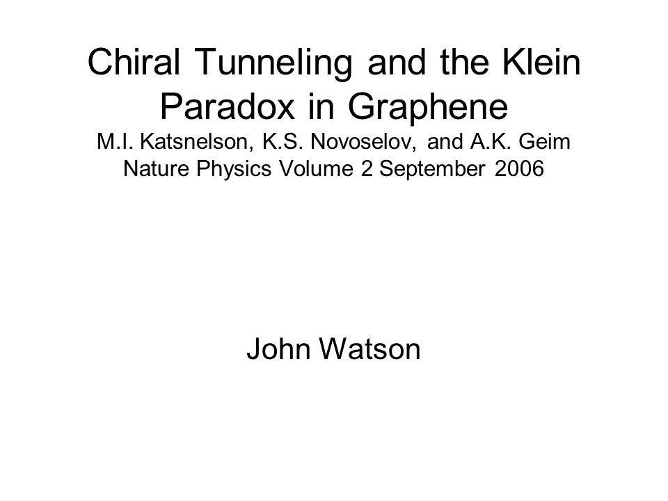 Chiral Tunneling and the Klein Paradox in Graphene M.I. Katsnelson, K.S. Novoselov, and A.K. Geim Nature Physics Volume 2 September 2006 John Watson