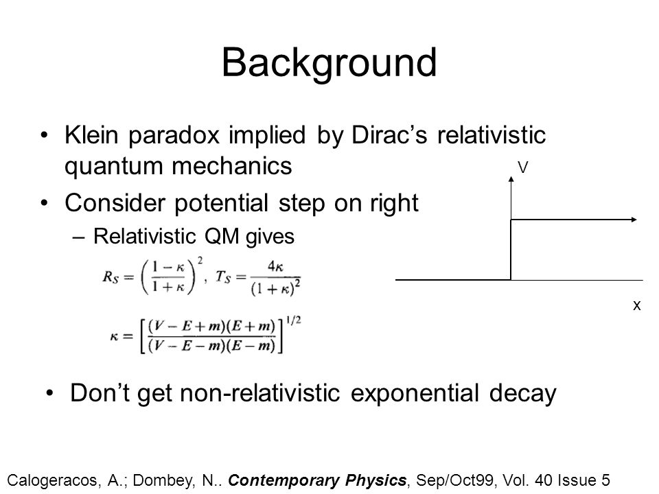 Background Klein paradox implied by Diracs relativistic quantum mechanics Consider potential step on right –Relativistic QM gives V x Dont get non-rel