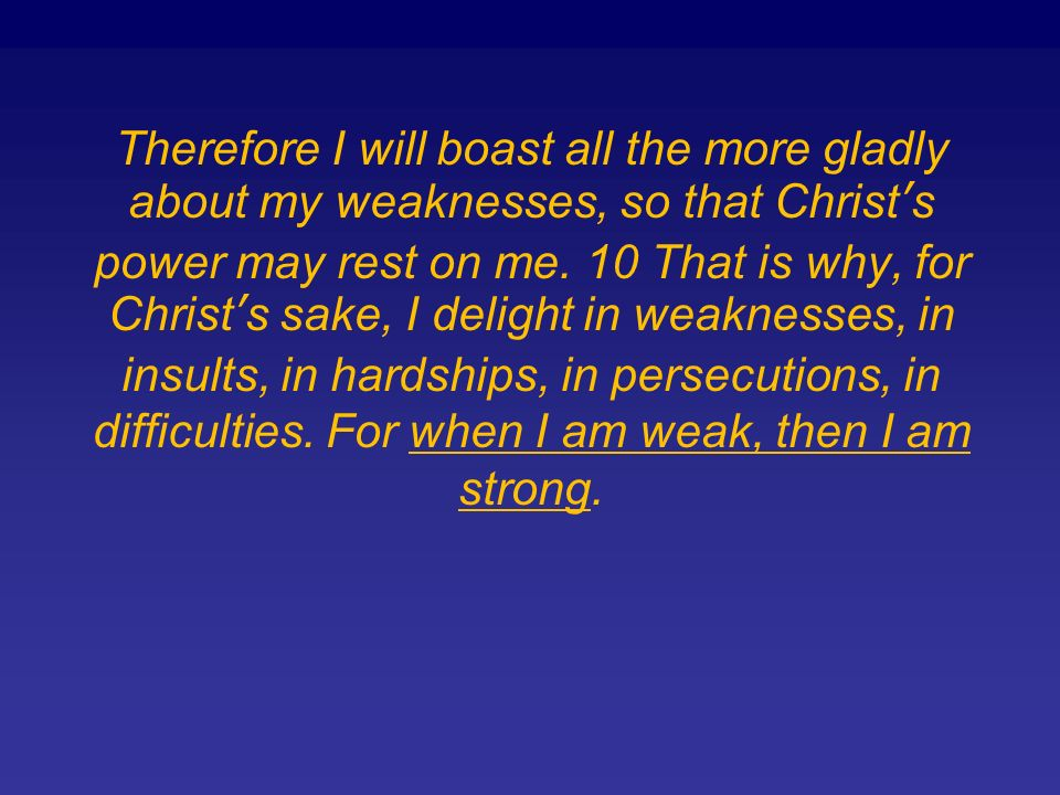 Therefore I will boast all the more gladly about my weaknesses, so that Christs power may rest on me.