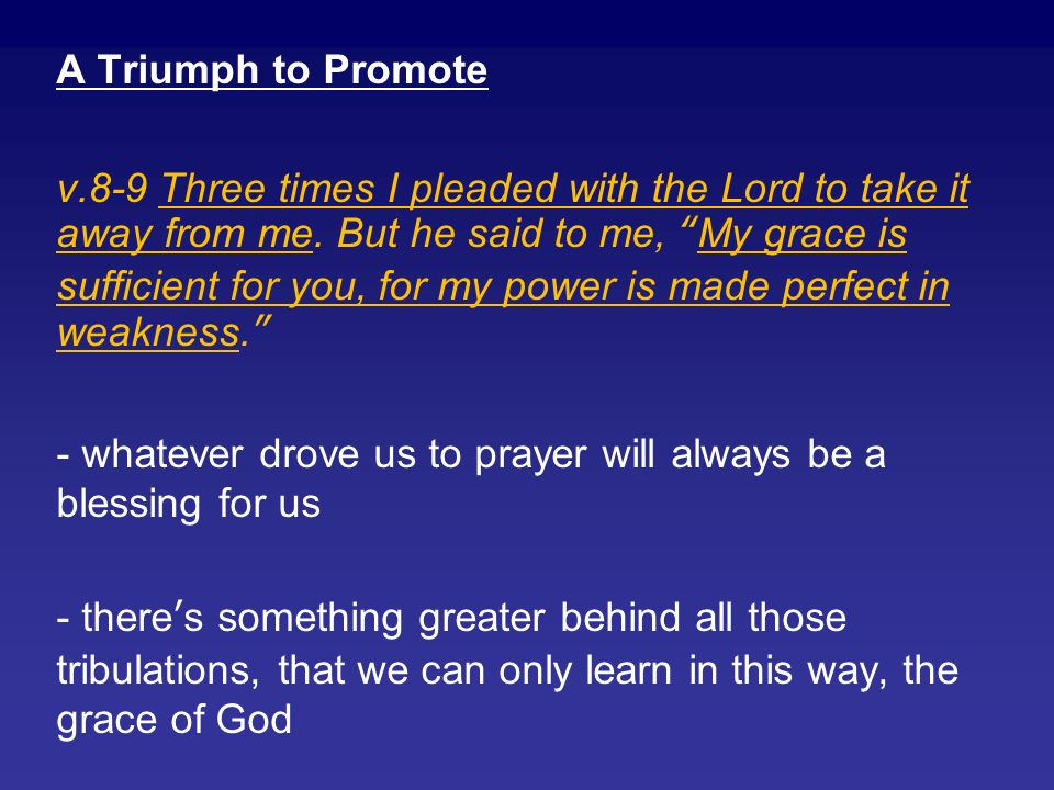 A Triumph to Promote v.8-9 Three times I pleaded with the Lord to take it away from me.