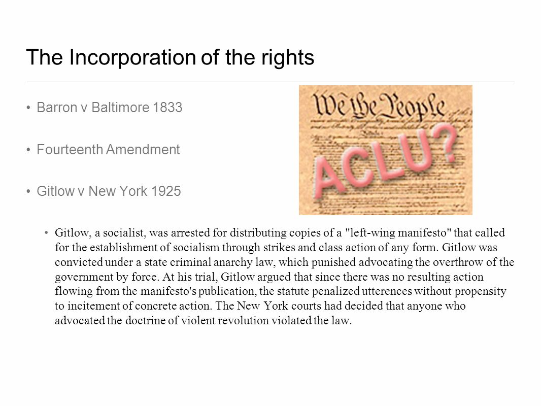 The Incorporation of the rights Gitlow v New York 1925 Question: Does the New York law punishing the advocacy of overthrowing the government an unconstitutional violation of the free speech clause of the First Amendment.