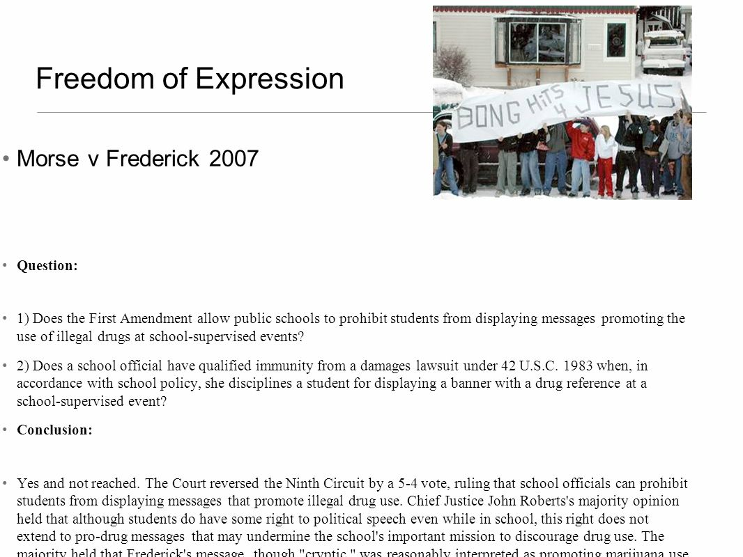 Freedom of Expression Morse v Frederick 2007 Question: 1) Does the First Amendment allow public schools to prohibit students from displaying messages