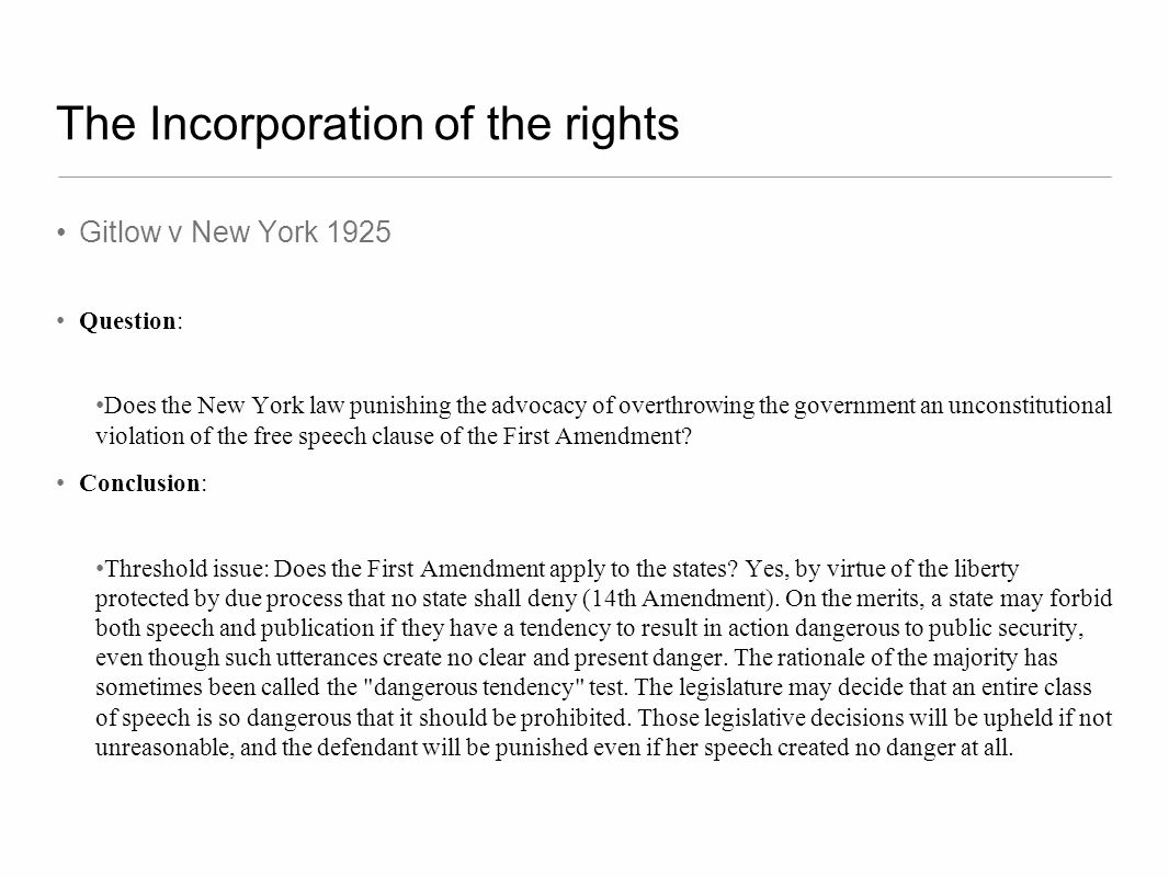 The Incorporation of the rights Gitlow v New York 1925 Question: Does the New York law punishing the advocacy of overthrowing the government an uncons