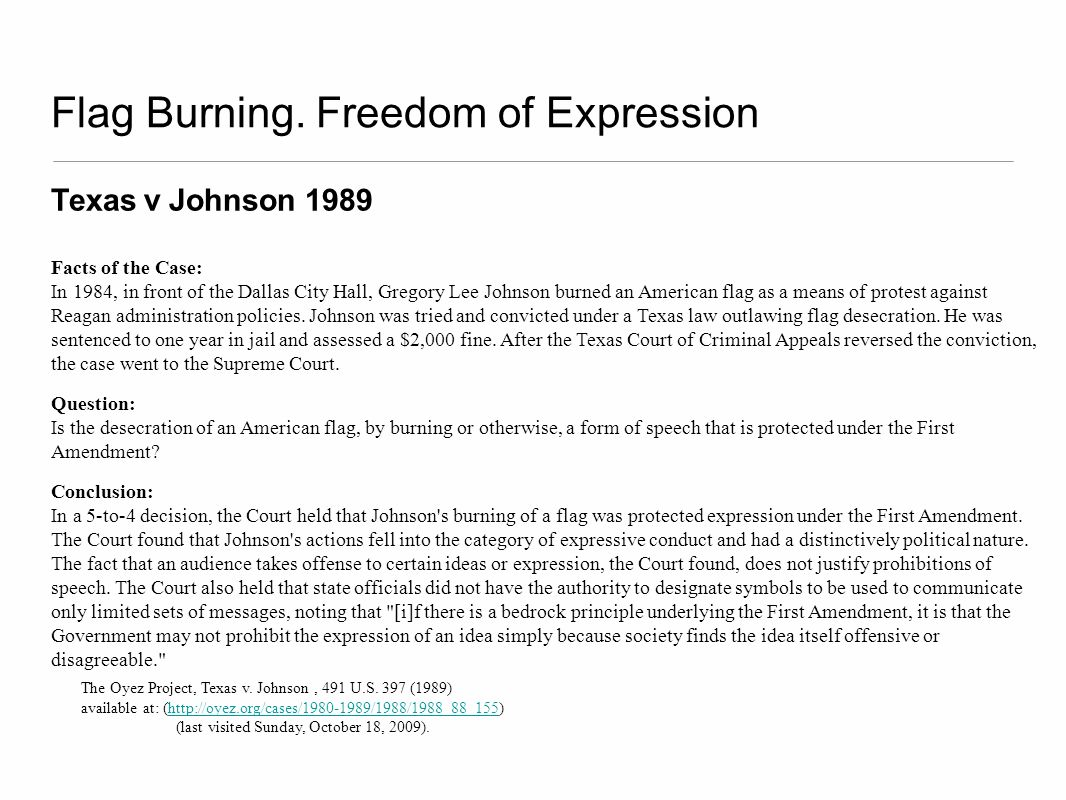 Flag Burning. Freedom of Expression Texas v Johnson 1989 Facts of the Case: In 1984, in front of the Dallas City Hall, Gregory Lee Johnson burned an A
