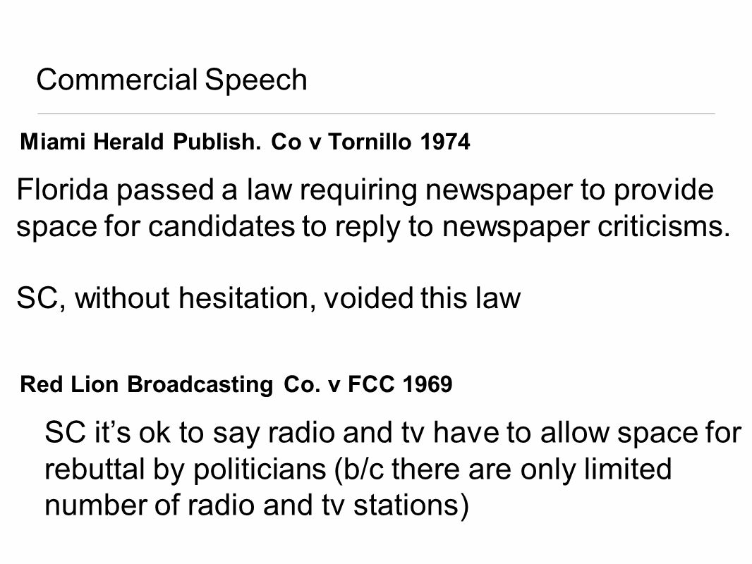 Commercial Speech Miami Herald Publish. Co v Tornillo 1974 Florida passed a law requiring newspaper to provide space for candidates to reply to newspa