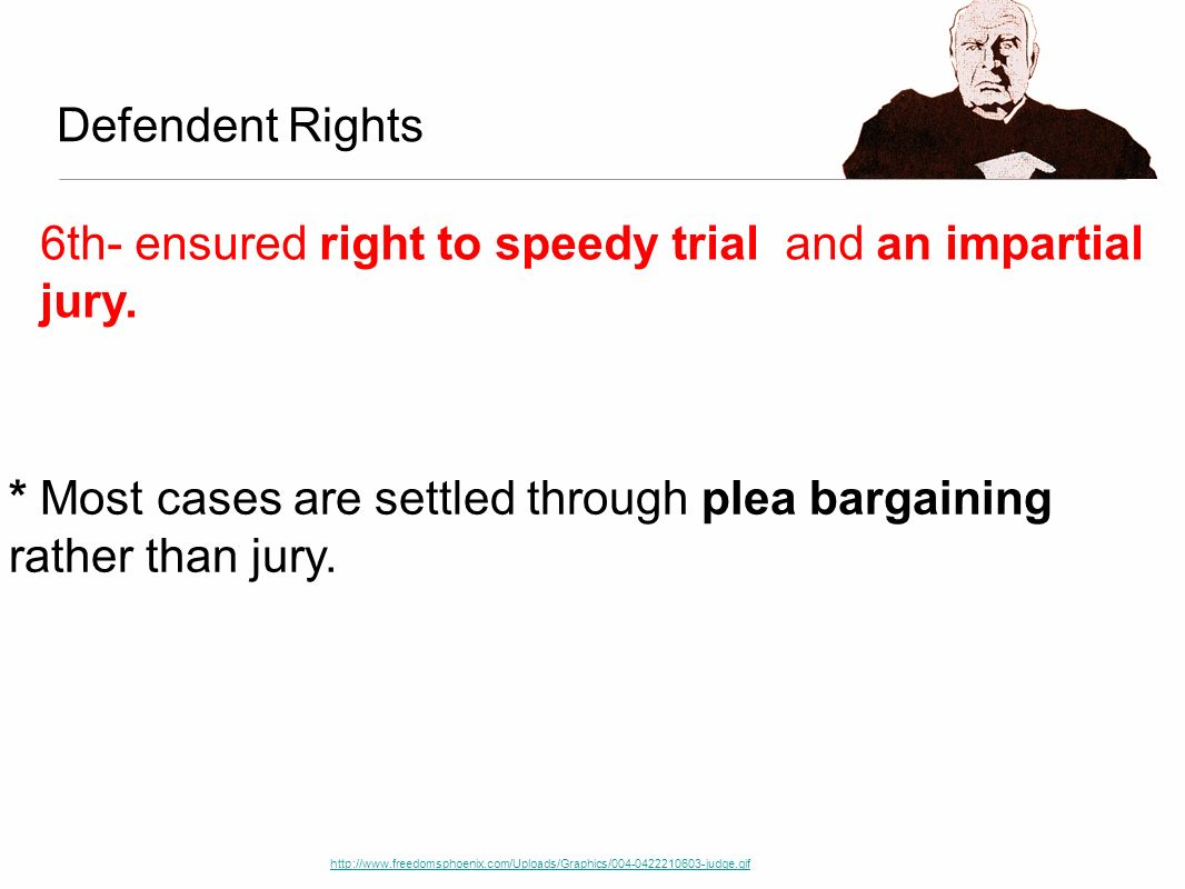 Defendent Rights http://www.freedomsphoenix.com/Uploads/Graphics/004-0422210603-judge.gif 6th- ensured right to speedy trial and an impartial jury. *