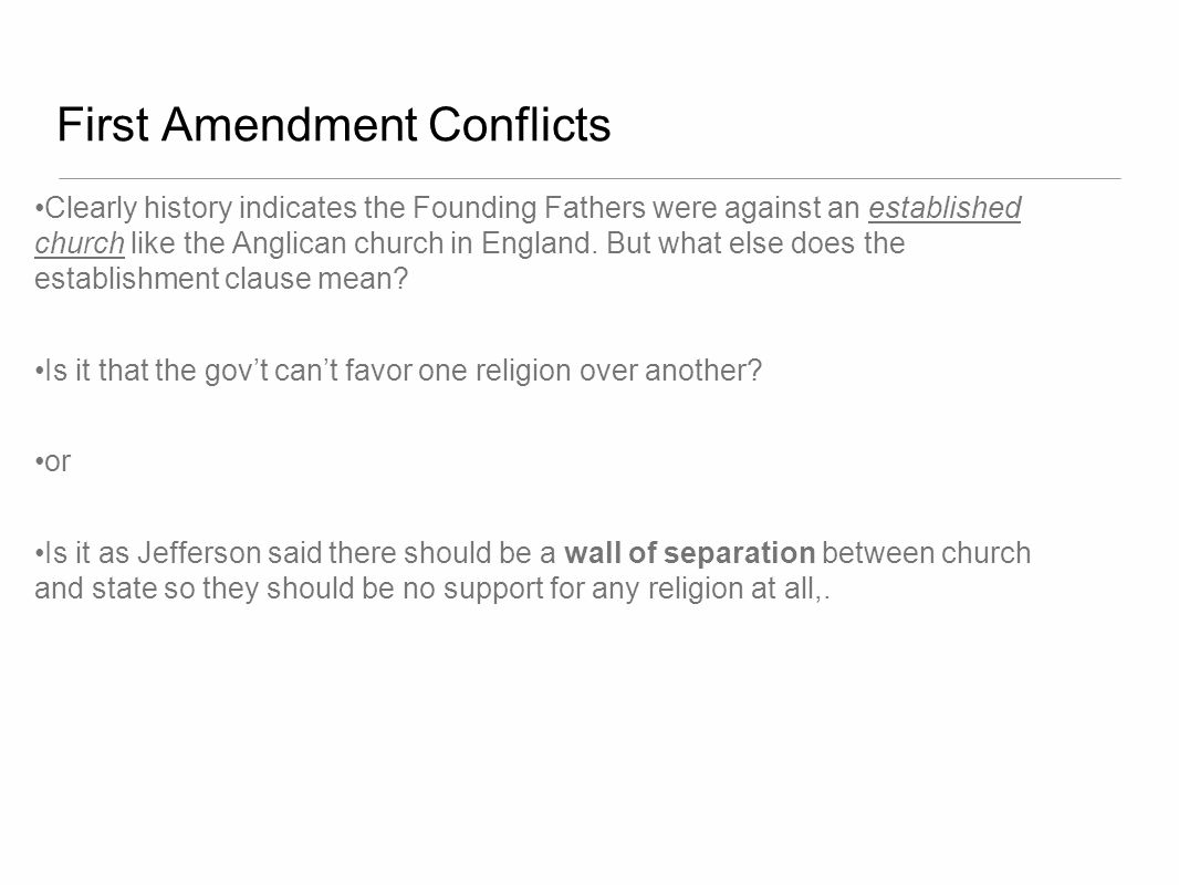 First Amendment Conflicts Clearly history indicates the Founding Fathers were against an established church like the Anglican church in England. But w