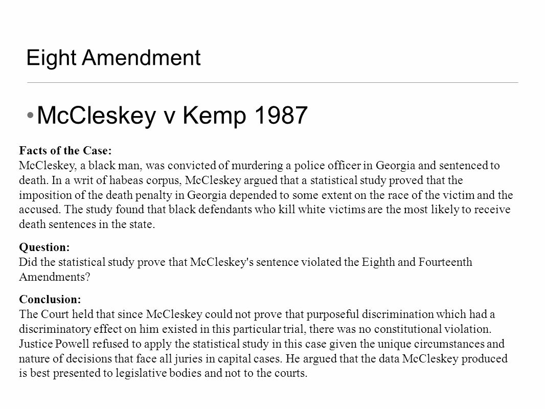 Eight Amendment McCleskey v Kemp 1987 Facts of the Case: McCleskey, a black man, was convicted of murdering a police officer in Georgia and sentenced