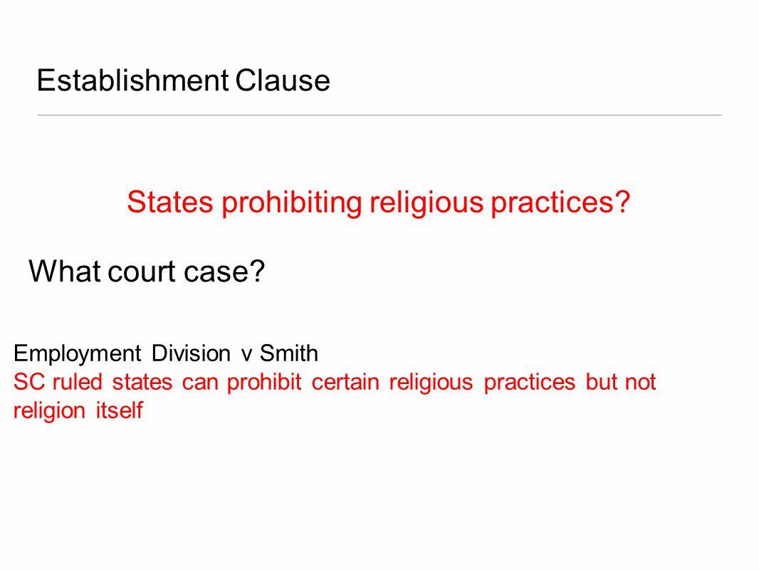 Establishment Clause States prohibiting religious practices? Employment Division v Smith SC ruled states can prohibit certain religious practices but
