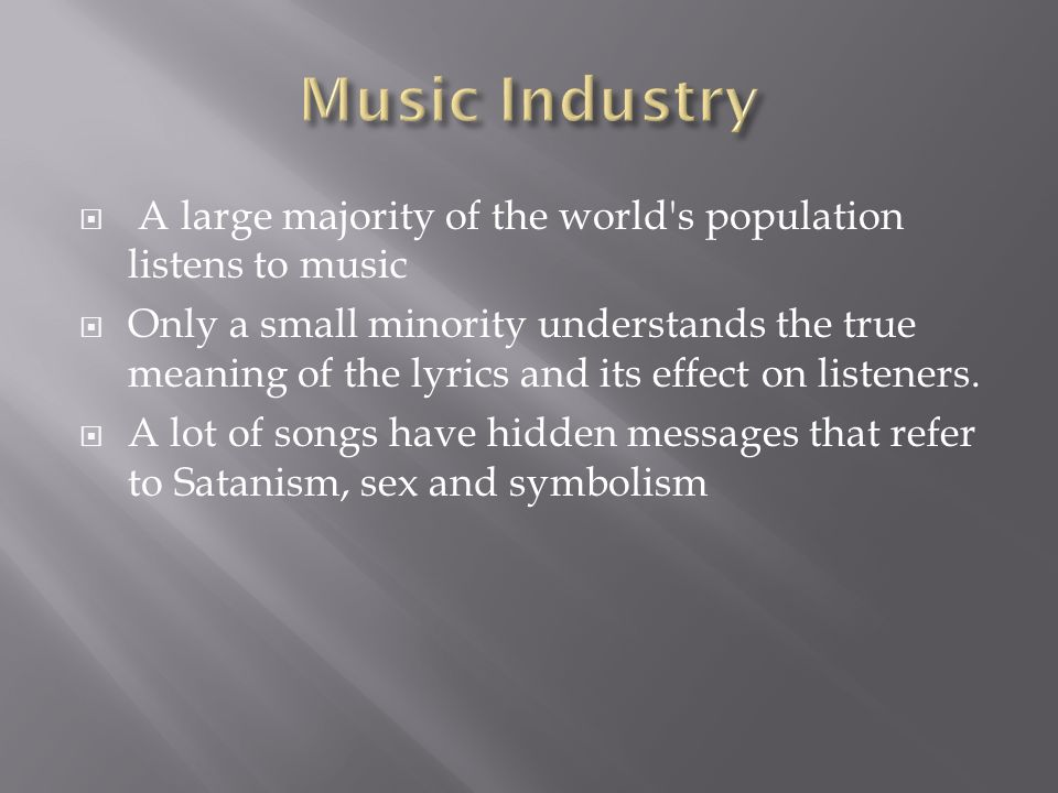 A large majority of the world s population listens to music Only a small minority understands the true meaning of the lyrics and its effect on listeners.