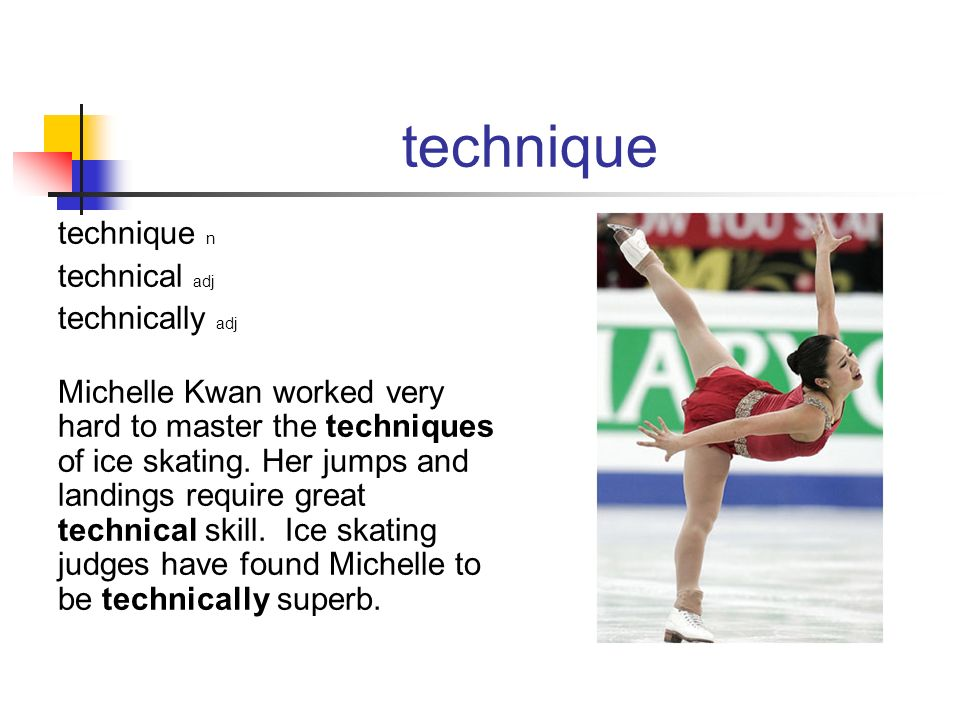 technique technique n technical adj technically adj Michelle Kwan worked very hard to master the techniques of ice skating. Her jumps and landings req