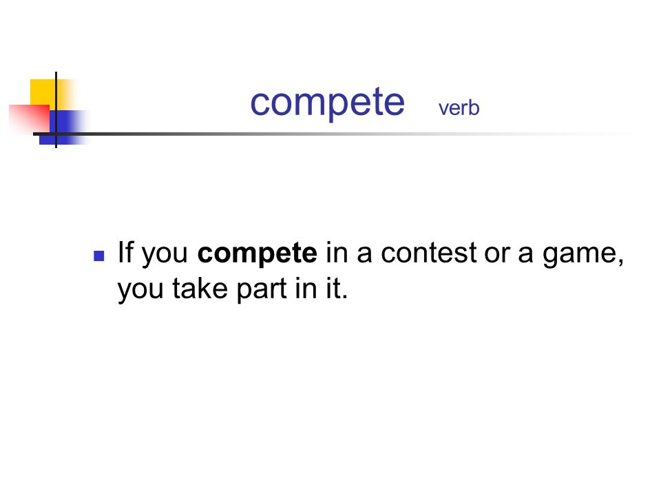 compete verb If you compete in a contest or a game, you take part in it.
