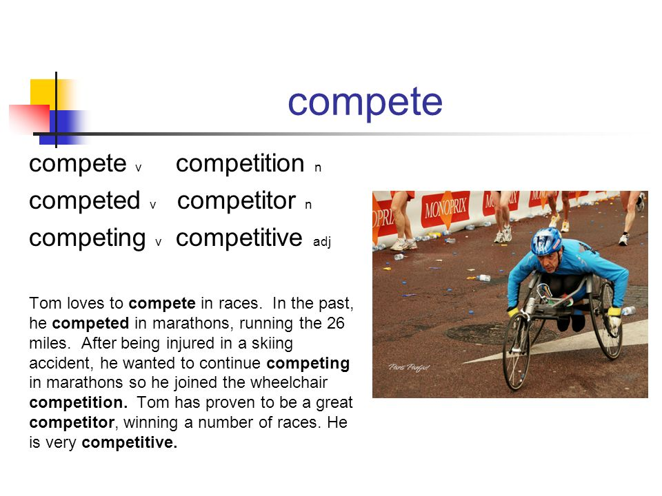 compete compete v competition n competed v competitor n competing v competitive adj Tom loves to compete in races. In the past, he competed in maratho